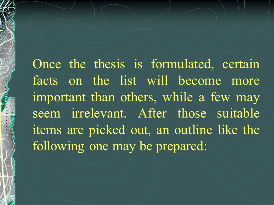 Once the thesis is formulated, certain facts on the list will become more important than others, while a few may seem irrelevant.