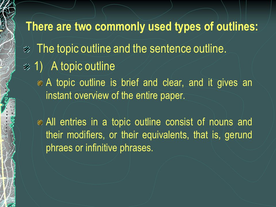 There are two commonly used types of outlines: The topic outline and the sentence outline.