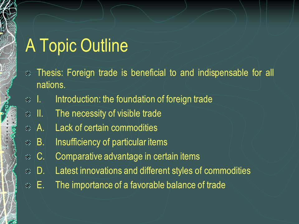 A Topic Outline Thesis: Foreign trade is beneficial to and indispensable for all nations. I.Introduction: the foundation of foreign trade II.The neces