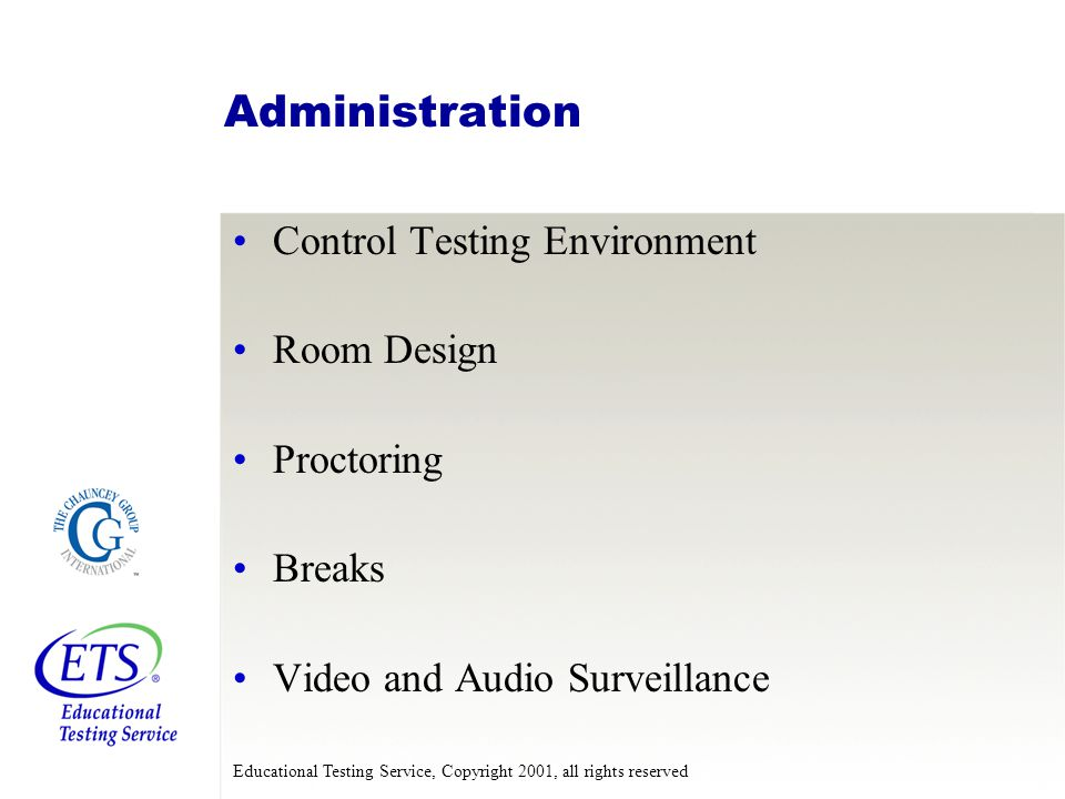 Educational Testing Service, Copyright 2001, all rights reserved Administration Control Testing Environment Room Design Proctoring Breaks Video and Audio Surveillance