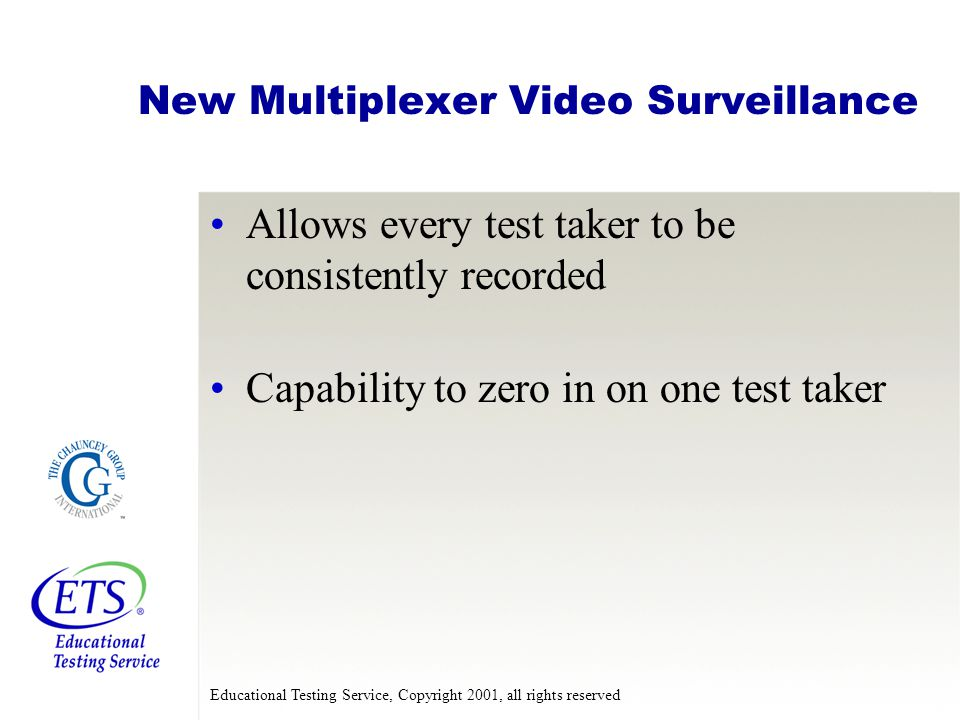 Educational Testing Service, Copyright 2001, all rights reserved New Multiplexer Video Surveillance Allows every test taker to be consistently recorded Capability to zero in on one test taker