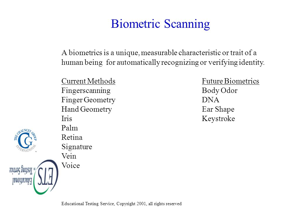 Educational Testing Service, Copyright 2001, all rights reserved Biometric Scanning A biometrics is a unique, measurable characteristic or trait of a human being for automatically recognizing or verifying identity.