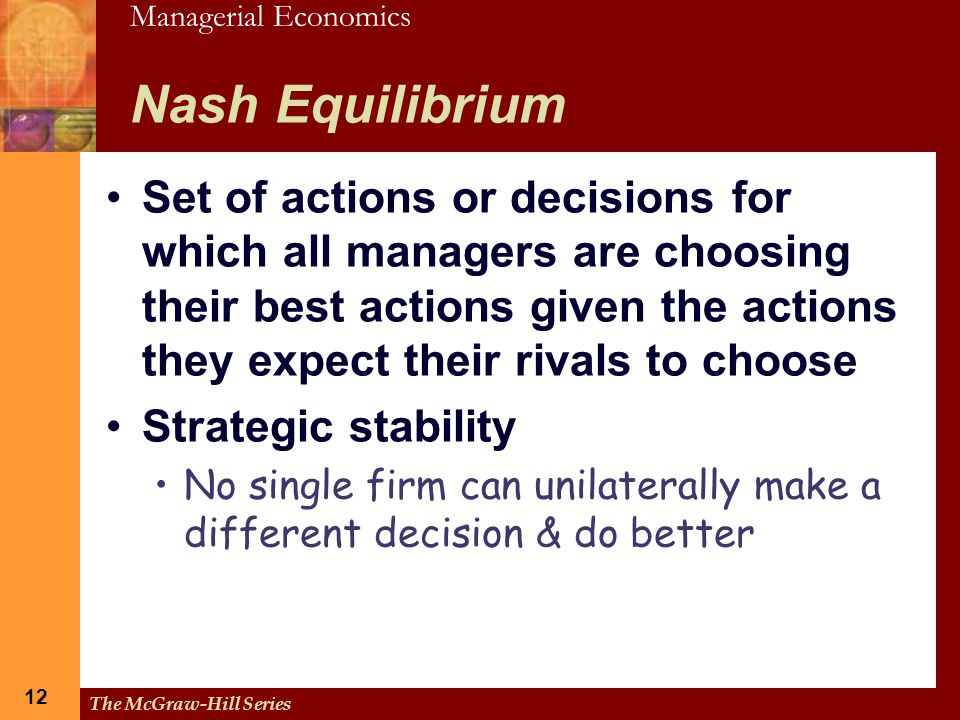 Managerial Economics 12 The McGraw-Hill Series 12 Nash Equilibrium Set of actions or decisions for which all managers are choosing their best actions
