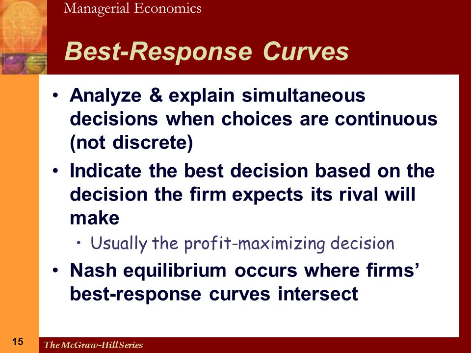 Managerial Economics 15 The McGraw-Hill Series 15 Best-Response Curves Analyze & explain simultaneous decisions when choices are continuous (not discr