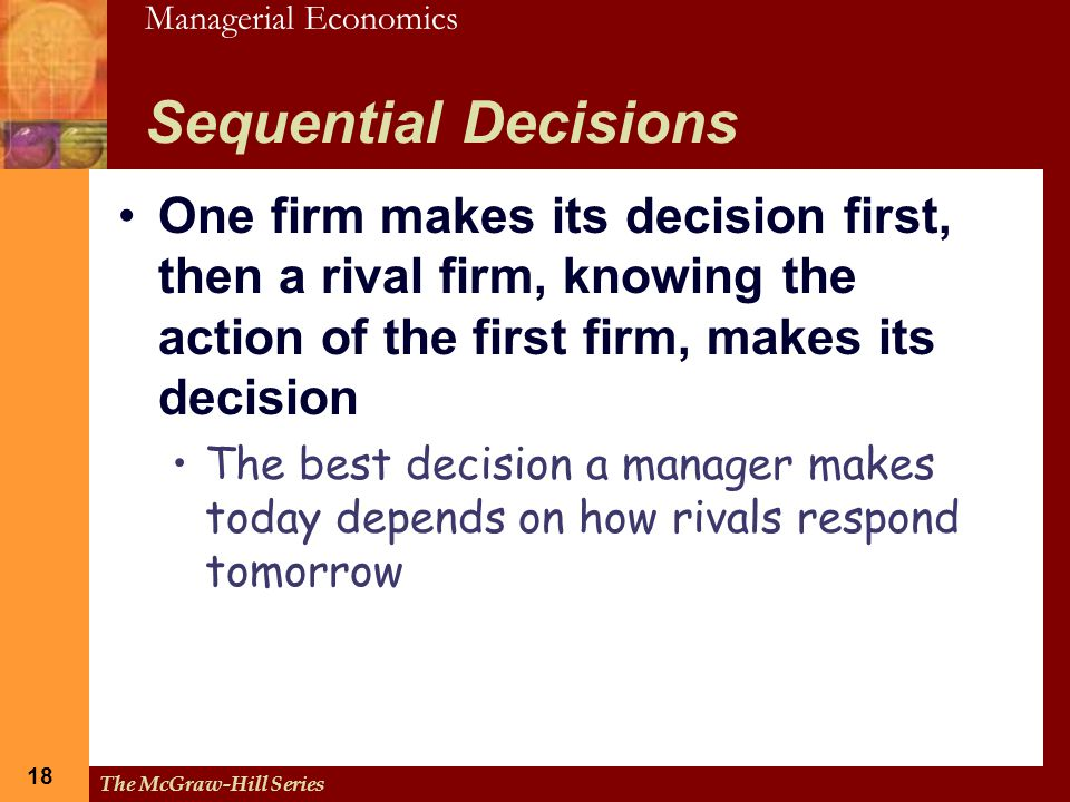 Managerial Economics 18 The McGraw-Hill Series 18 Sequential Decisions One firm makes its decision first, then a rival firm, knowing the action of the