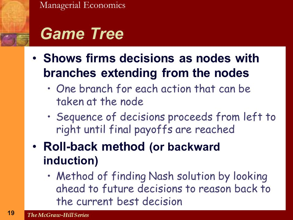 Managerial Economics 19 The McGraw-Hill Series 19 Game Tree Shows firms decisions as nodes with branches extending from the nodes One branch for each