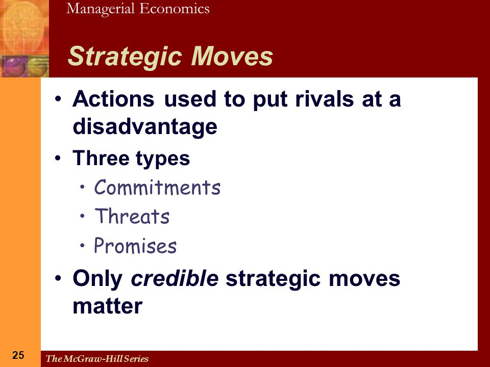 Managerial Economics 25 The McGraw-Hill Series 25 Strategic Moves Actions used to put rivals at a disadvantage Three types Commitments Threats Promise