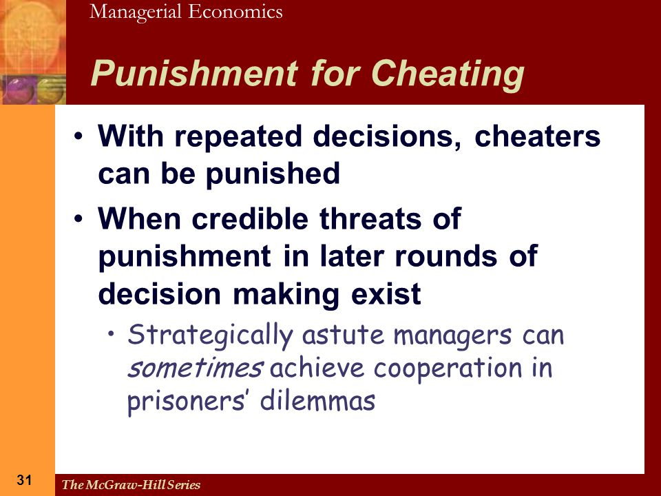 Managerial Economics 31 The McGraw-Hill Series 31 Punishment for Cheating With repeated decisions, cheaters can be punished When credible threats of p