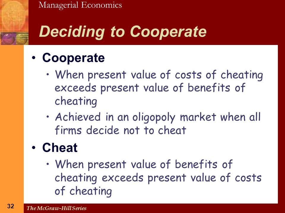 Managerial Economics 32 The McGraw-Hill Series 32 Deciding to Cooperate Cooperate When present value of costs of cheating exceeds present value of ben