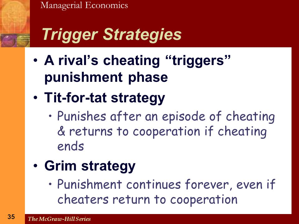 """Managerial Economics 35 The McGraw-Hill Series 35 Trigger Strategies A rival's cheating """"triggers"""" punishment phase Tit-for-tat strategy Punishes afte"""