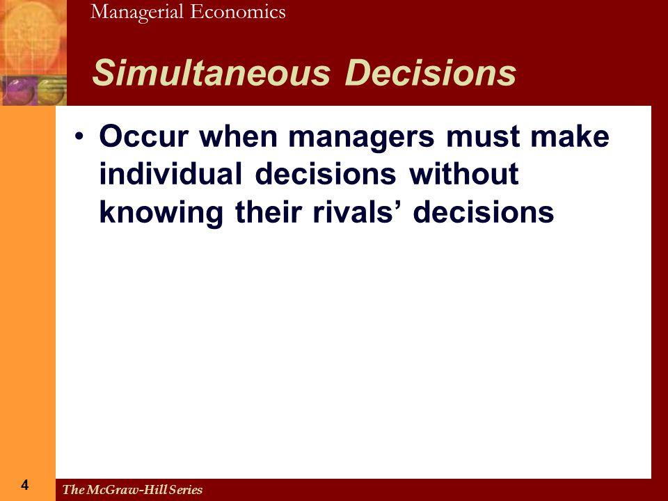 Managerial Economics 4 The McGraw-Hill Series 4 Simultaneous Decisions Occur when managers must make individual decisions without knowing their rivals