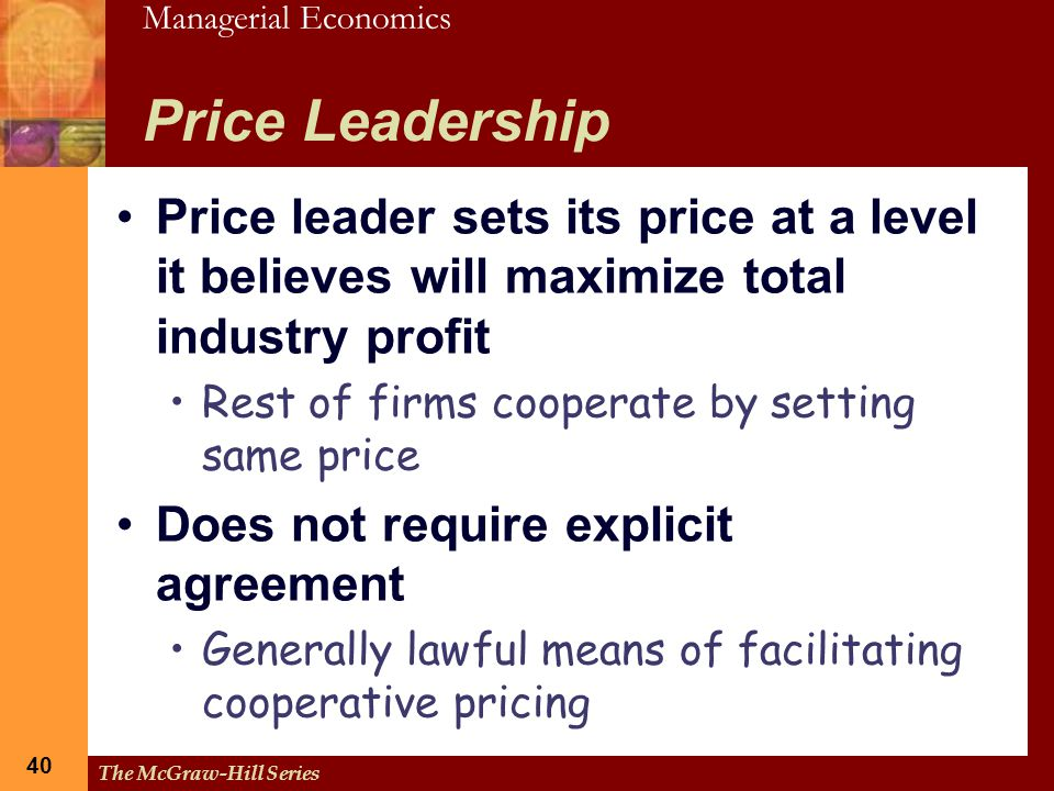 Managerial Economics 40 The McGraw-Hill Series 40 Price Leadership Price leader sets its price at a level it believes will maximize total industry pro