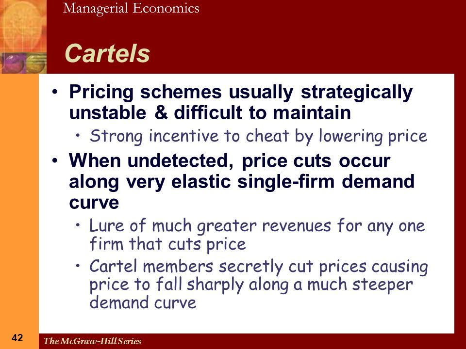 Managerial Economics 42 The McGraw-Hill Series 42 Cartels Pricing schemes usually strategically unstable & difficult to maintain Strong incentive to c