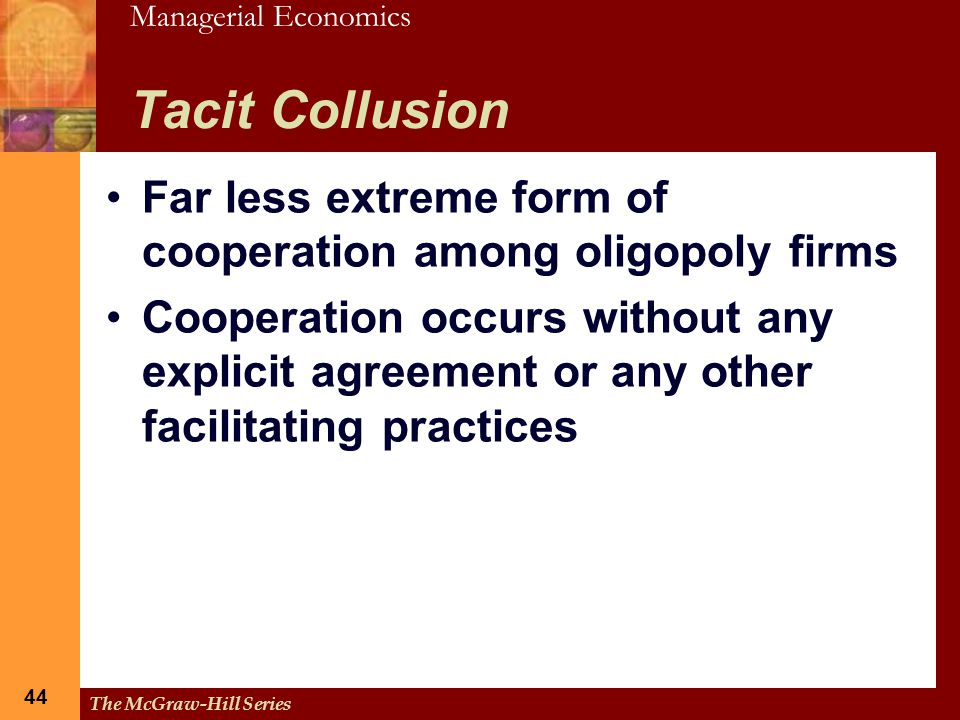 Managerial Economics 44 The McGraw-Hill Series 44 Tacit Collusion Far less extreme form of cooperation among oligopoly firms Cooperation occurs withou