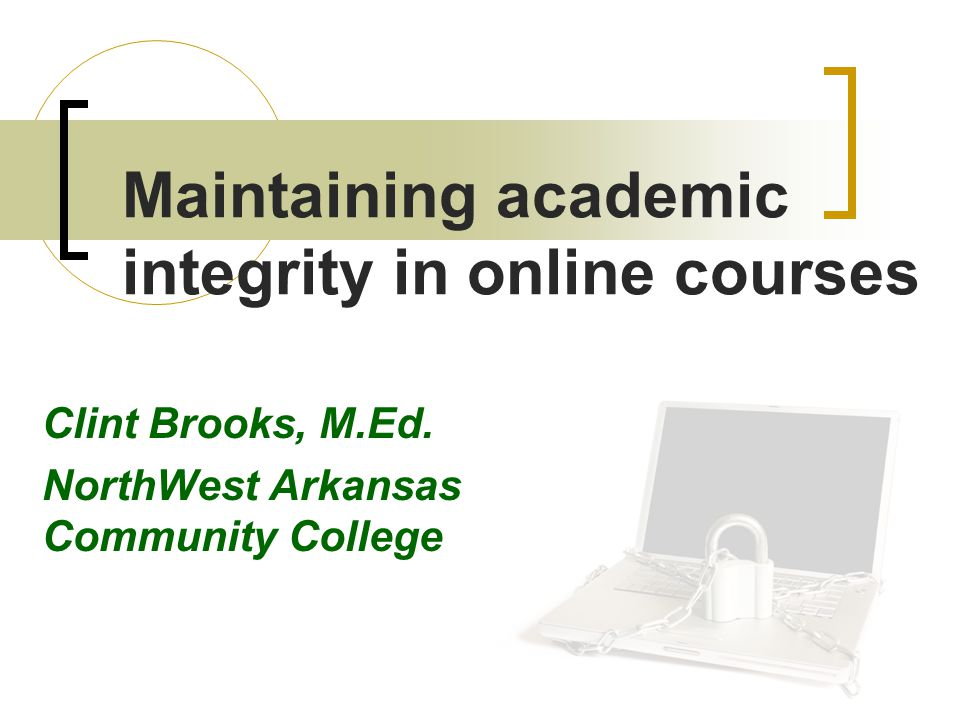 Maintaining academic integrity in online courses Clint Brooks, M.Ed.