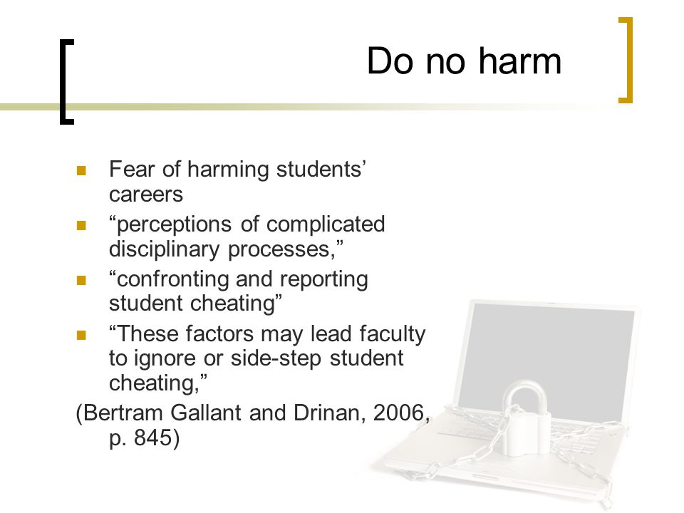 Do no harm Fear of harming students' careers perceptions of complicated disciplinary processes, confronting and reporting student cheating These factors may lead faculty to ignore or side-step student cheating, (Bertram Gallant and Drinan, 2006, p.