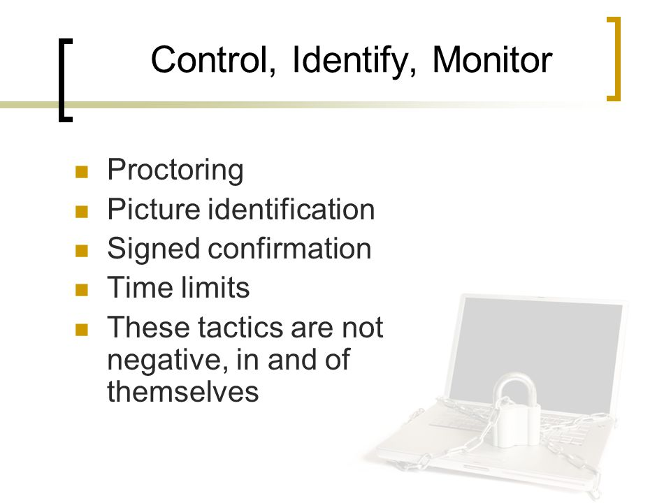 Control, Identify, Monitor Proctoring Picture identification Signed confirmation Time limits These tactics are not negative, in and of themselves