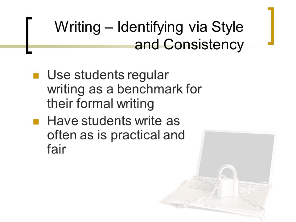 Writing – Identifying via Style and Consistency Use students regular writing as a benchmark for their formal writing Have students write as often as is practical and fair