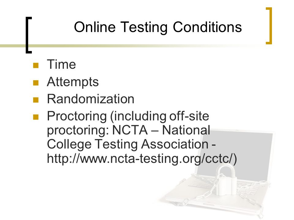 Online Testing Conditions Time Attempts Randomization Proctoring (including off-site proctoring: NCTA – National College Testing Association - http://www.ncta-testing.org/cctc/)
