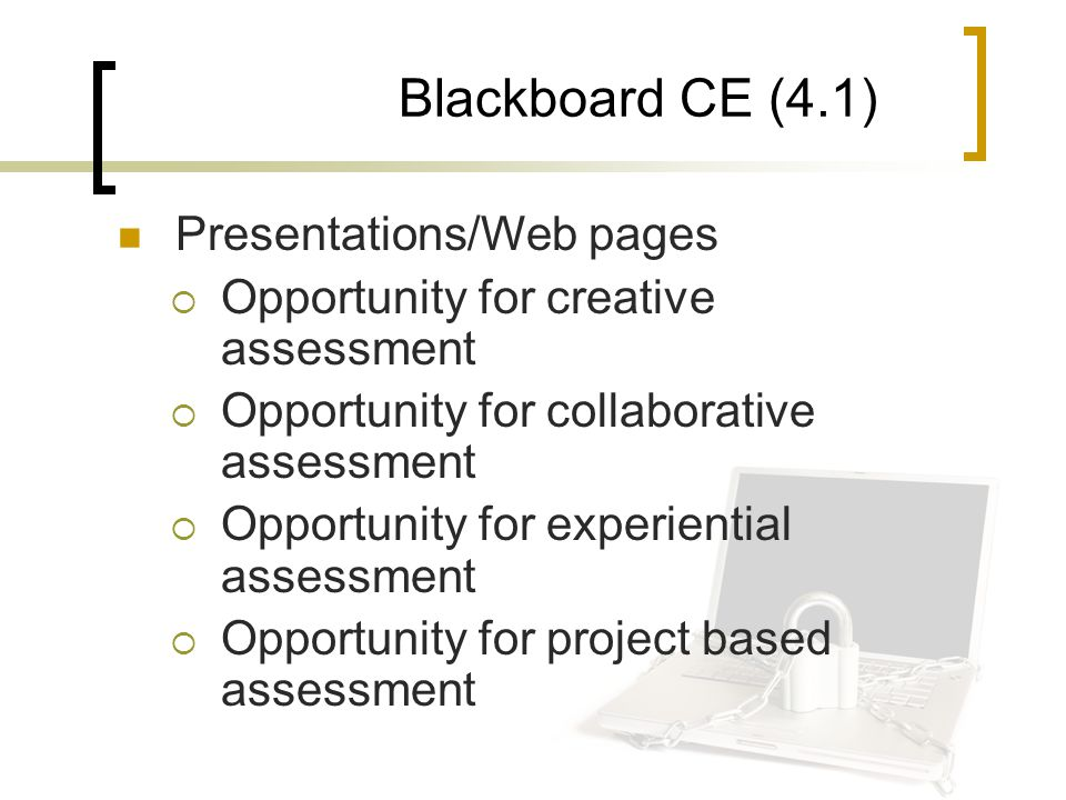 Blackboard CE (4.1) Presentations/Web pages  Opportunity for creative assessment  Opportunity for collaborative assessment  Opportunity for experiential assessment  Opportunity for project based assessment