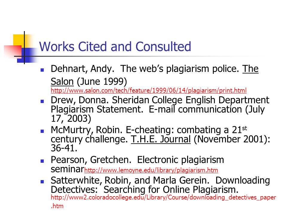 Works Cited and Consulted Dehnart, Andy. The web's plagiarism police. The Salon (June 1999) http://www.salon.com/tech/feature/1999/06/14/plagiarism/pr