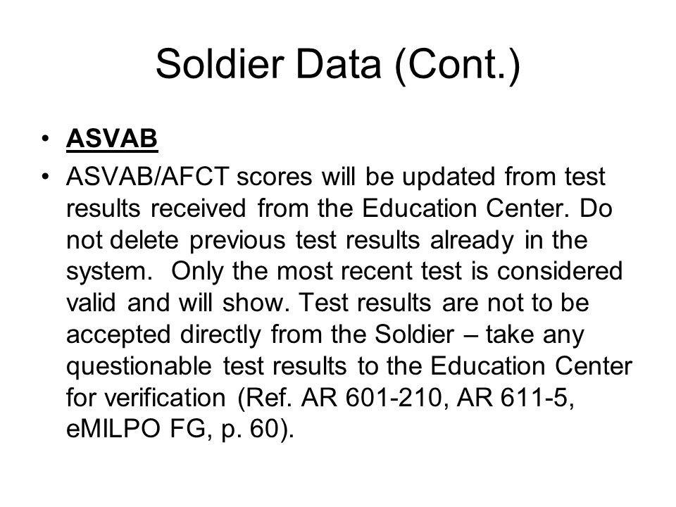 Soldier Data (Cont.) ASVAB ASVAB/AFCT scores will be updated from test results received from the Education Center.