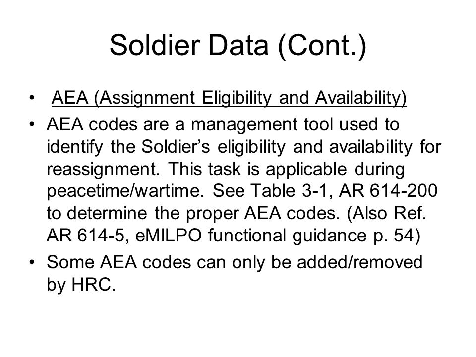 Soldier Data (Cont.) AEA (Assignment Eligibility and Availability) AEA codes are a management tool used to identify the Soldier's eligibility and availability for reassignment.