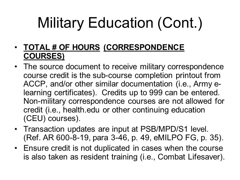Military Education (Cont.) TOTAL # OF HOURS (CORRESPONDENCE COURSES) The source document to receive military correspondence course credit is the sub-course completion printout from ACCP, and/or other similar documentation (i.e., Army e- learning certificates).
