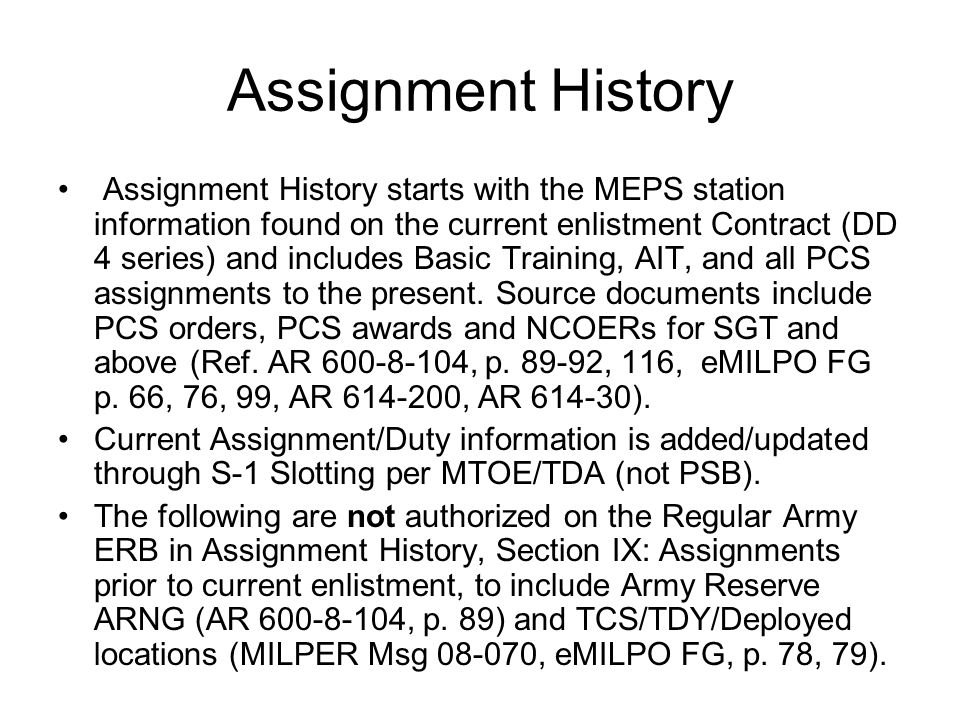 Assignment History Assignment History starts with the MEPS station information found on the current enlistment Contract (DD 4 series) and includes Basic Training, AIT, and all PCS assignments to the present.
