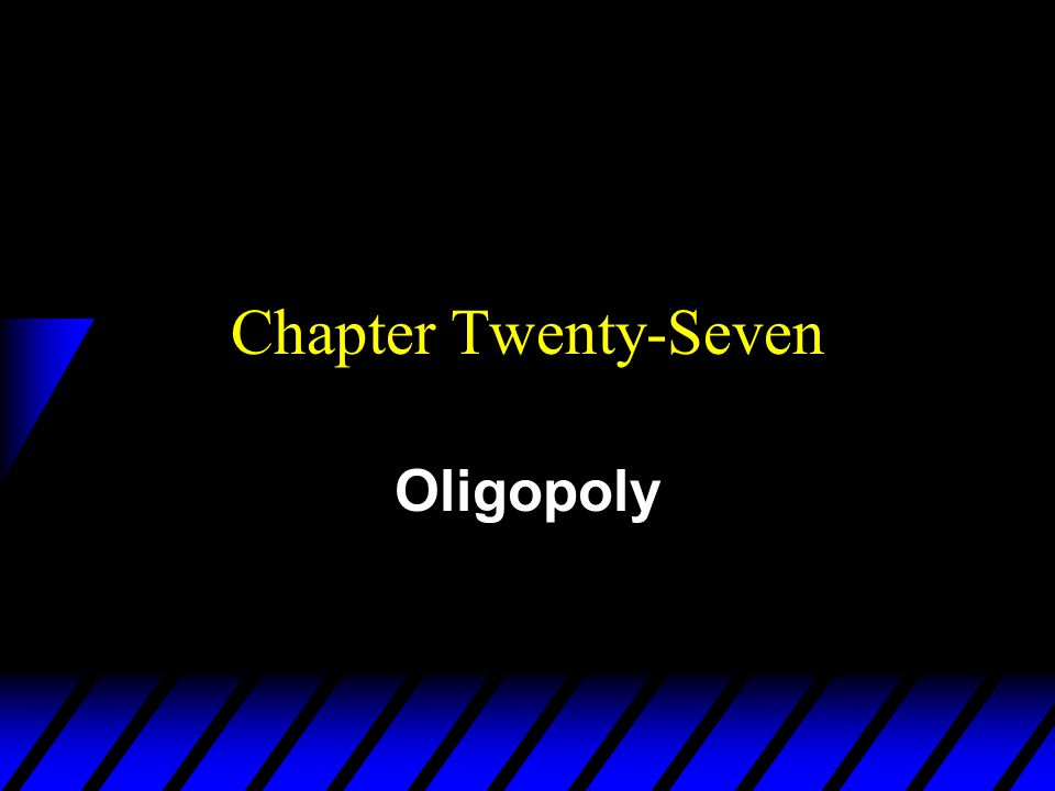 Chapter Twenty-Seven Oligopoly