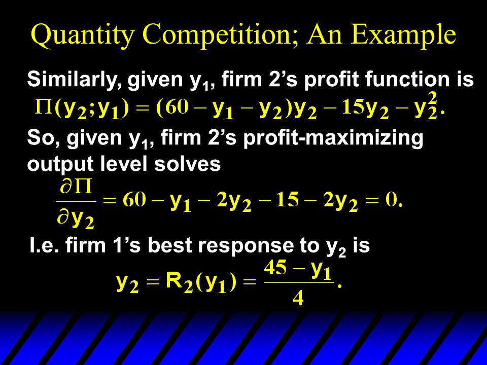 Quantity Competition; An Example Similarly, given y 1, firm 2's profit function is So, given y 1, firm 2's profit-maximizing output level solves I.e.