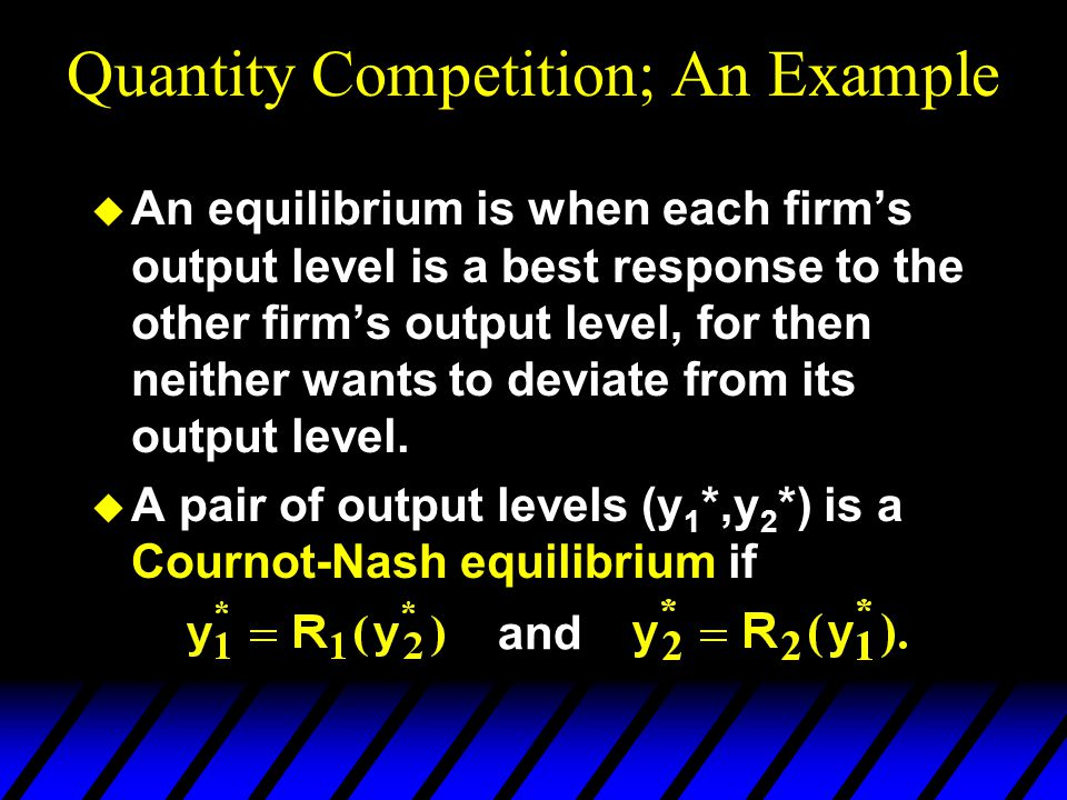 Quantity Competition; An Example u An equilibrium is when each firm's output level is a best response to the other firm's output level, for then neither wants to deviate from its output level.