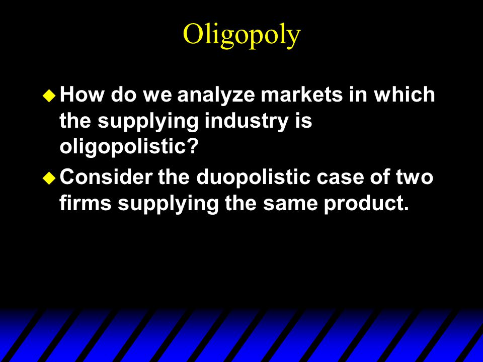 Oligopoly u How do we analyze markets in which the supplying industry is oligopolistic.