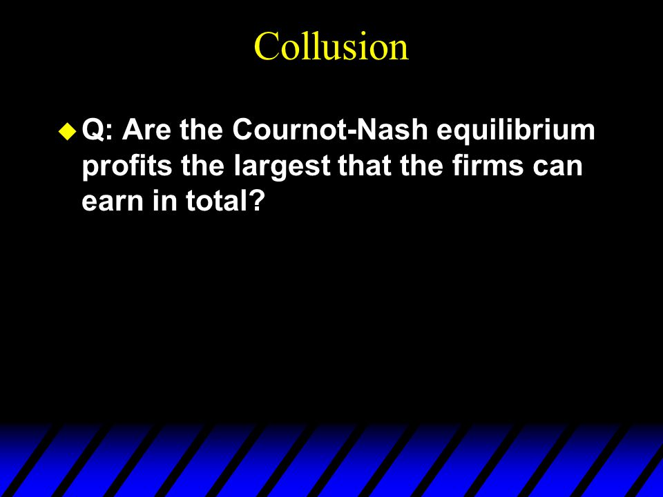 Collusion u Q: Are the Cournot-Nash equilibrium profits the largest that the firms can earn in total