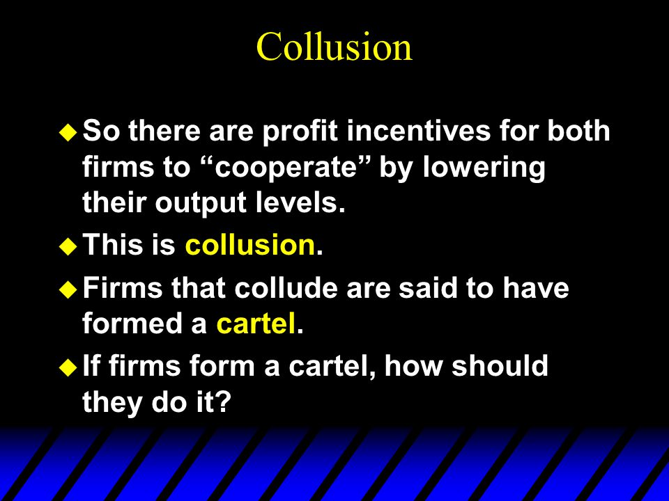 Collusion u So there are profit incentives for both firms to cooperate by lowering their output levels.