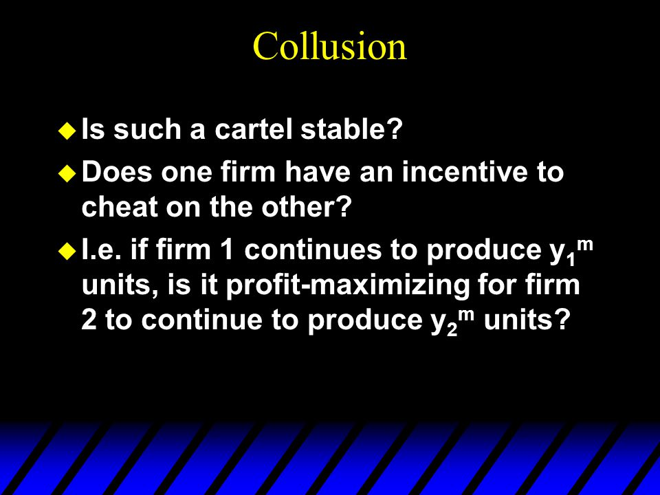 Collusion u Is such a cartel stable. u Does one firm have an incentive to cheat on the other.