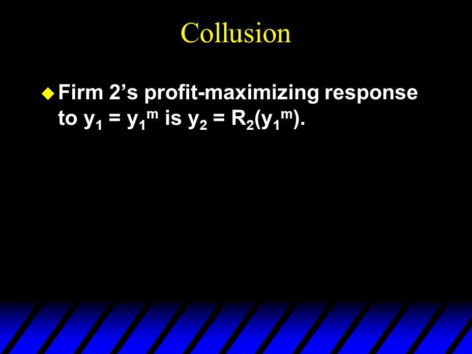 Collusion u Firm 2's profit-maximizing response to y 1 = y 1 m is y 2 = R 2 (y 1 m ).