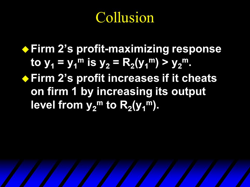 Collusion u Firm 2's profit-maximizing response to y 1 = y 1 m is y 2 = R 2 (y 1 m ) > y 2 m.