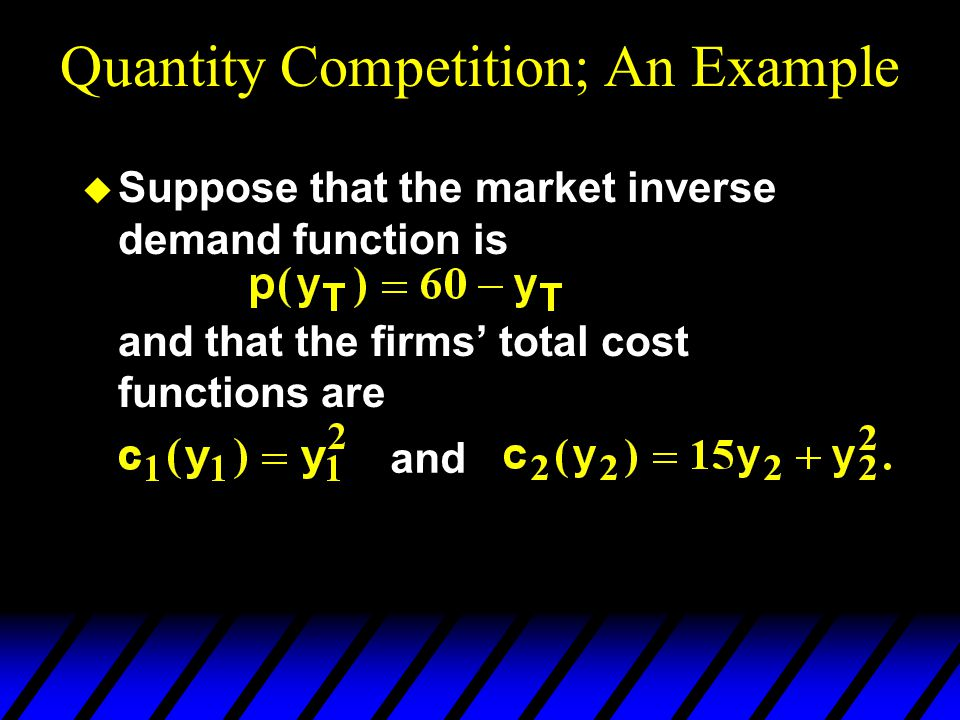Quantity Competition; An Example u Suppose that the market inverse demand function is and that the firms' total cost functions are and