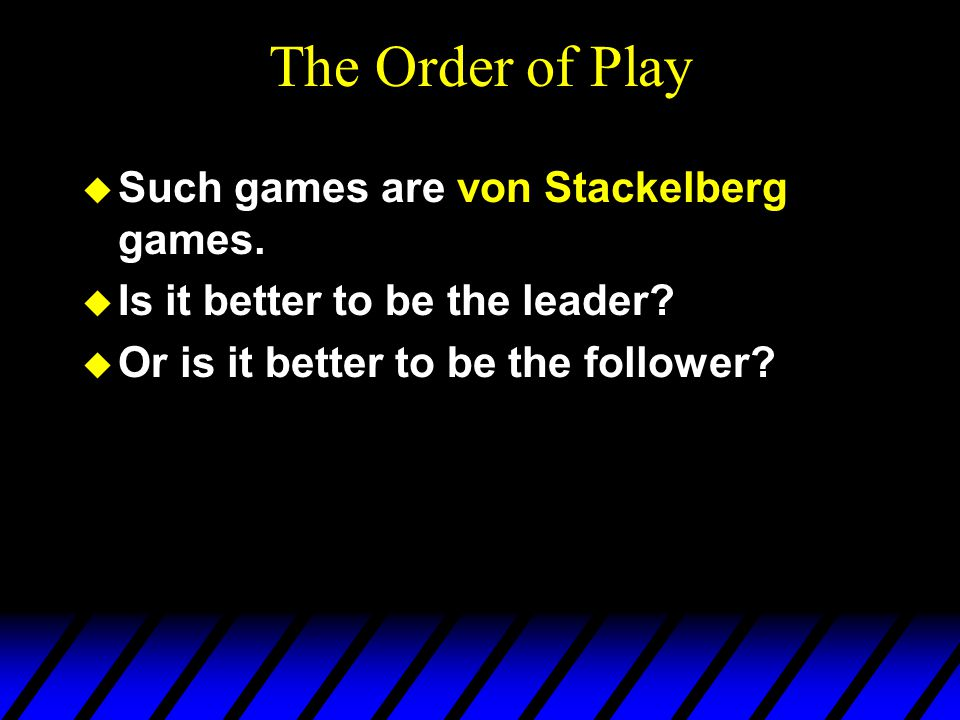 The Order of Play u Such games are von Stackelberg games.