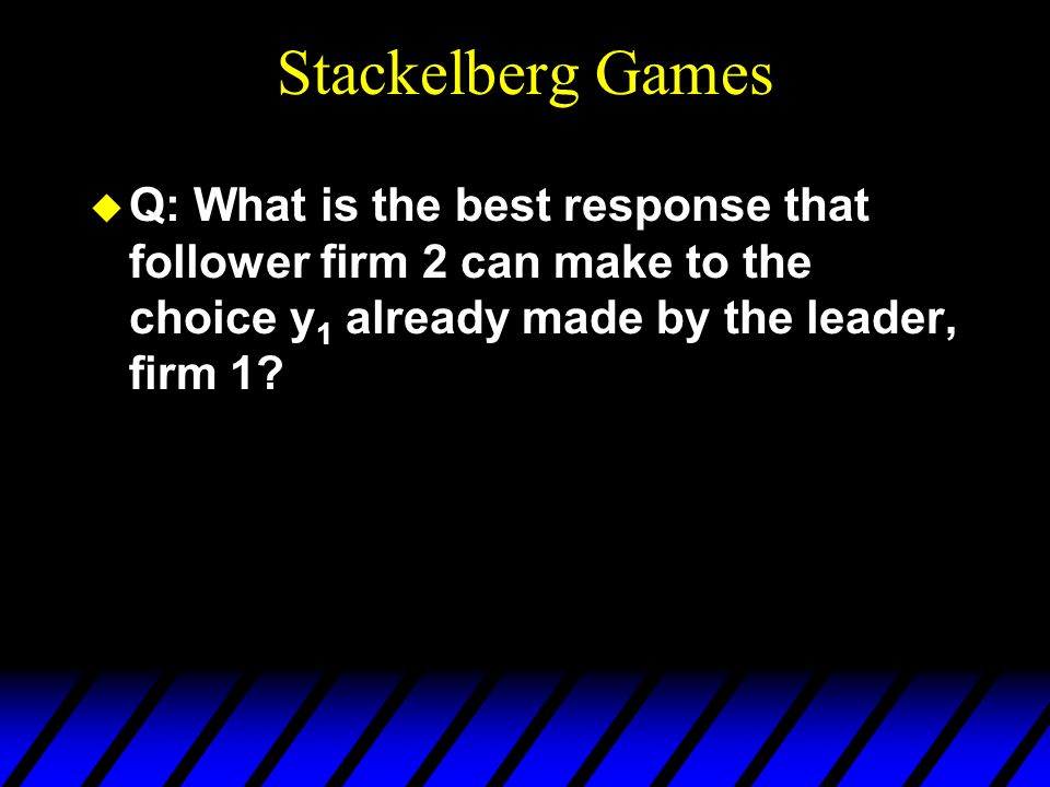 Stackelberg Games u Q: What is the best response that follower firm 2 can make to the choice y 1 already made by the leader, firm 1?