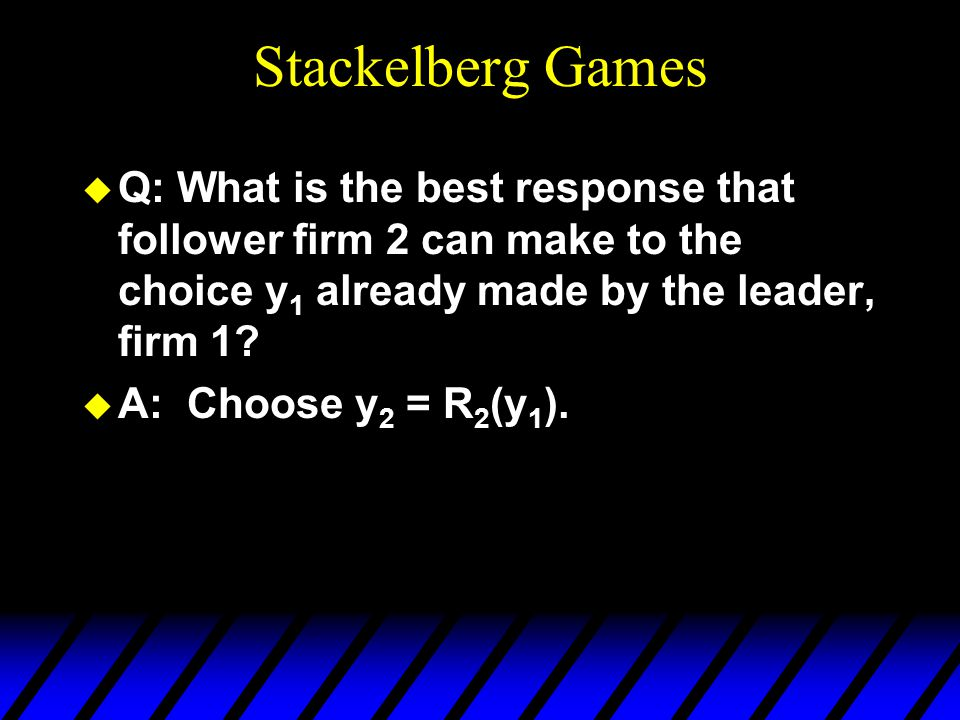 Stackelberg Games u Q: What is the best response that follower firm 2 can make to the choice y 1 already made by the leader, firm 1? u A: Choose y 2 =