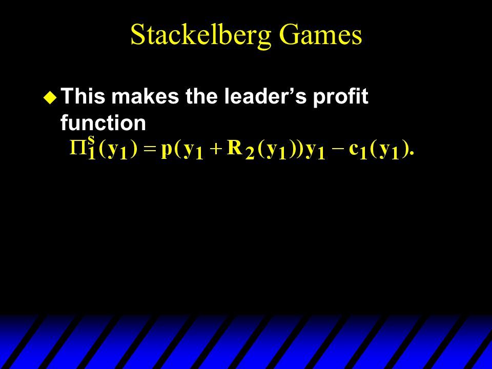 Stackelberg Games u This makes the leader's profit function