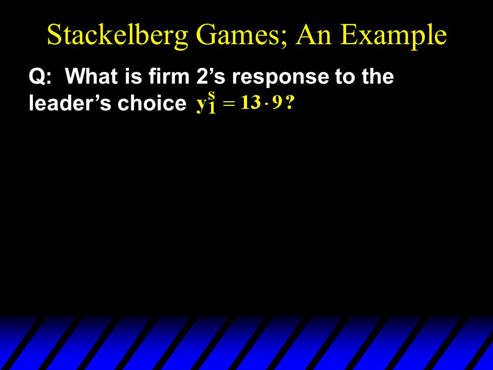 Stackelberg Games; An Example Q: What is firm 2's response to the leader's choice