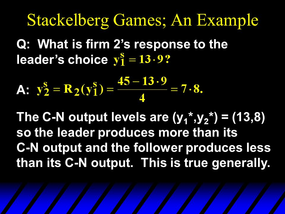 Stackelberg Games; An Example Q: What is firm 2's response to the leader's choice A: The C-N output levels are (y 1 *,y 2 *) = (13,8) so the leader produces more than its C-N output and the follower produces less than its C-N output.