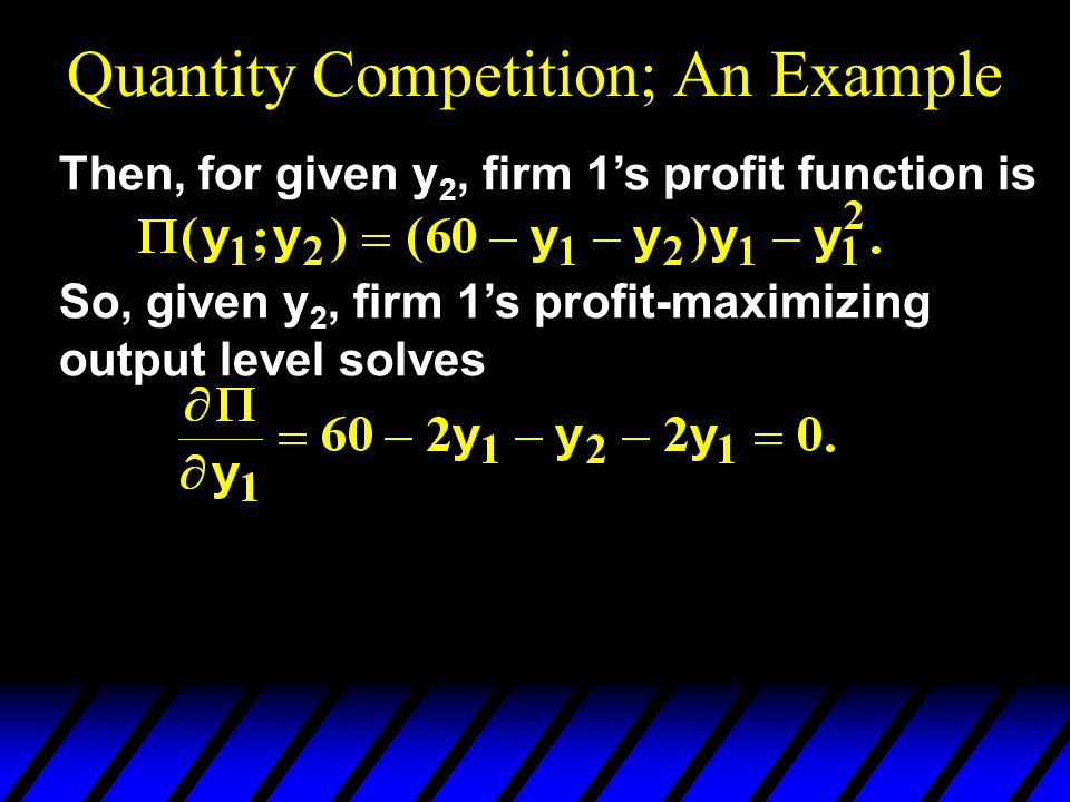 Quantity Competition; An Example Then, for given y 2, firm 1's profit function is So, given y 2, firm 1's profit-maximizing output level solves