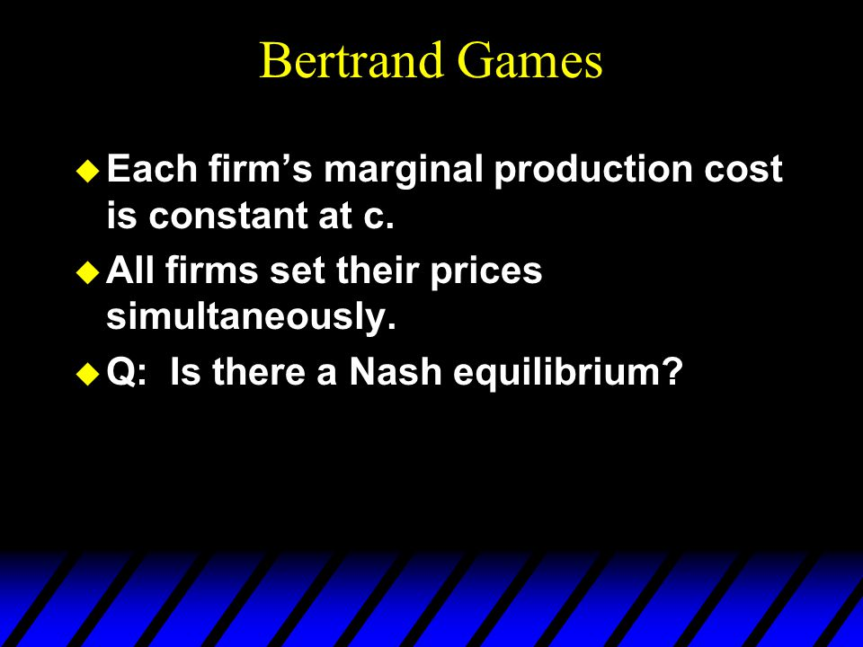 Bertrand Games u Each firm's marginal production cost is constant at c.