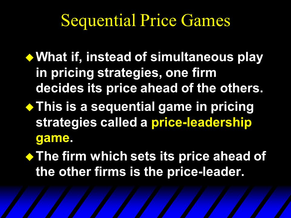Sequential Price Games u What if, instead of simultaneous play in pricing strategies, one firm decides its price ahead of the others.