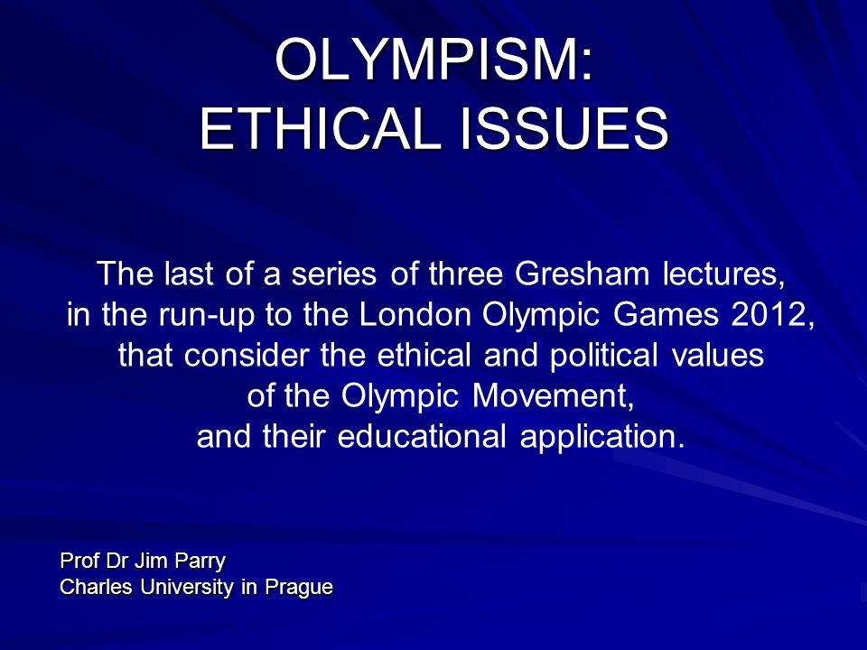 OLYMPISM: ETHICAL ISSUES The last of a series of three Gresham lectures, in the run-up to the London Olympic Games 2012, that consider the ethical and political values of the Olympic Movement, and their educational application.