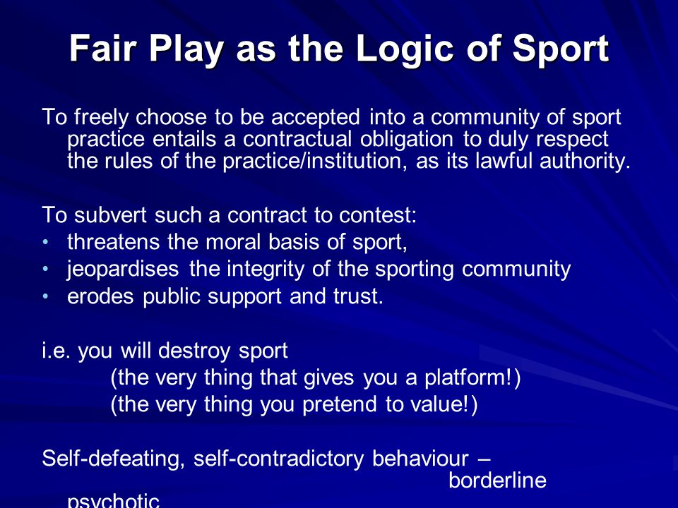 Fair Play as the Logic of Sport To freely choose to be accepted into a community of sport practice entails a contractual obligation to duly respect th